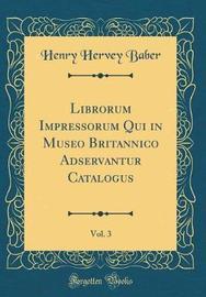Librorum Impressorum Qui in Museo Britannico Adservantur Catalogus, Vol. 3 (Classic Reprint) by Henry Hervey Baber image