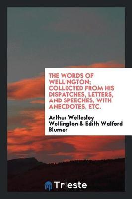 The Words of Wellington; Collected from His Dispatches, Letters, and Speeches, with Anecdotes, Etc. by Arthur Wellesley Wellington