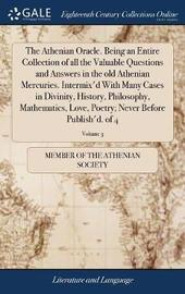 The Athenian Oracle. Being an Entire Collection of All the Valuable Questions and Answers in the Old Athenian Mercuries. Intermix'd with Many Cases in Divinity, History, Philosophy, Mathematics, Love, Poetry; Never Before Publish'd. of 4; Volume 3 by Member of the Athenian Society image