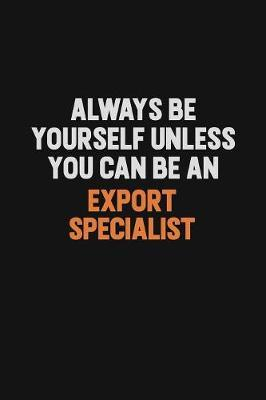 Always Be Yourself Unless You Can Be An Export Specialist by Camila Cooper
