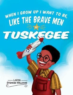 When I Grow Up I Want to Be, Like the Brave Men of Tuskegee by Lavon Stennis Williams