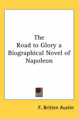 The Road to Glory a Biographical Novel of Napoleon by F. Britten Austin