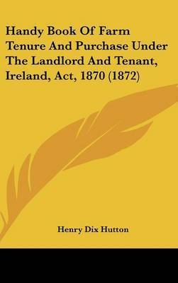 Handy Book of Farm Tenure and Purchase Under the Landlord and Tenant, Ireland, ACT, 1870 (1872) by Henry Dix Hutton