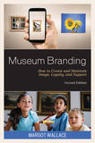 Museum Branding: How to Create and Maintain Image, Loyalty, and Support by Margot Wallace