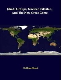 Jihadi Groups, Nuclear Pakistan, and the New Great Game by M Ehsan Ahrari