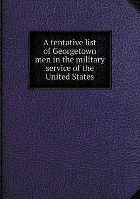 A Tentative List of Georgetown Men in the Military Service of the United States by Georgetown University