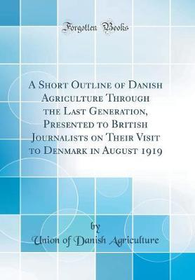 A Short Outline of Danish Agriculture Through the Last Generation, Presented to British Journalists on Their Visit to Denmark in August 1919 (Classic Reprint) by Union of Danish Agriculture