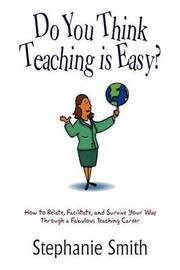 Do You Think Teaching is Easy? by Stephanie Smith