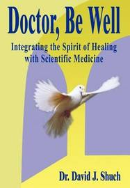 Doctor, be Well: Integrating the Spirit of Healing with Scientific Medicine by David J. Shuch image