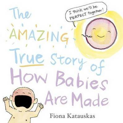 The Amazing True Story of How Babies Are Made by Fiona Katauskas