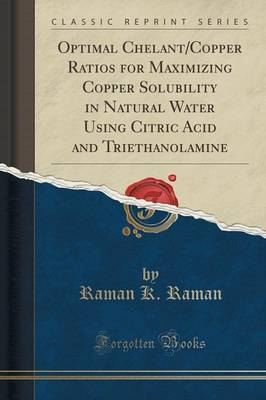 Optimal Chelant/Copper Ratios for Maximizing Copper Solubility in Natural Water Using Citric Acid and Triethanolamine (Classic Reprint) by Raman K Raman