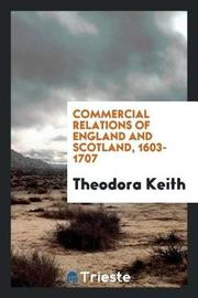 Commercial Relations of England and Scotland, 1603-1707 by Theodora Keith