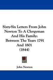 Sixty-Six Letters From John Newton To A Clergyman And His Family: Between The Years 1791 And 1801 (1844) by John Newton