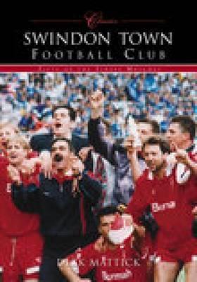 Swindon Town Football Club (Classic Matches) by Richard Mattick