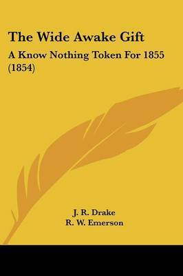 The Wide Awake Gift: A Know Nothing Token for 1855 (1854) by J R Drake
