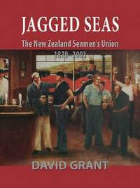 Jagged Seas: The New Zealand Seamen's Union 1879 - 2003 by David Grant