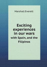 Exciting Experiences in Our Wars with Spain, and the Filipinos by Marshall Everett