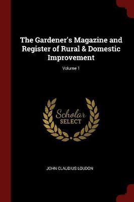 The Gardener's Magazine and Register of Rural & Domestic Improvement; Volume 1 by John Claudius Loudon