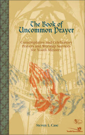 The Book of Uncommon Prayer: Contemplative and Celebratory Prayers and Worship Services for Youth Ministry by Steve Case image