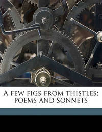 A Few Figs from Thistles; Poems and Sonnets by Edna St.Vincent Millay