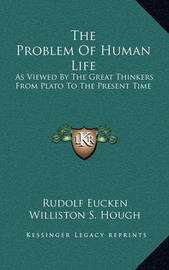 The Problem of Human Life: As Viewed by the Great Thinkers from Plato to the Present Time by Rudolf Eucken