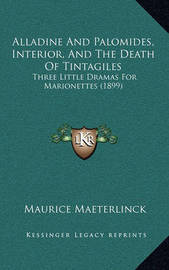 Alladine and Palomides, Interior, and the Death of Tintagiles: Three Little Dramas for Marionettes (1899) by Maurice Maeterlinck