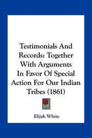 Testimonials and Records: Together with Arguments in Favor of Special Action for Our Indian Tribes (1861) by Elijah White