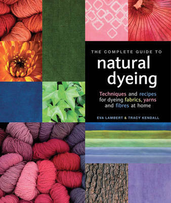 The Complete Guide to Natural Dyeing by Eva Lambert