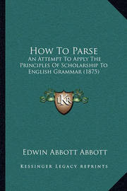 How to Parse: An Attempt to Apply the Principles of Scholarship to English Grammar (1875) by Edwin Abbott Abbott