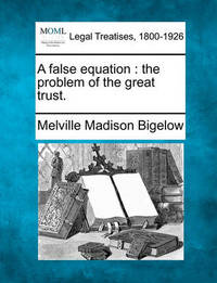 A False Equation: The Problem of the Great Trust. by Melville Madison Bigelow