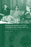 British Business in Post-Colonial Malaysia,1957-70 by Nicholas J White