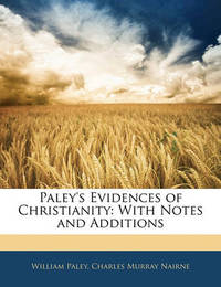 Paley's Evidences of Christianity: With Notes and Additions by Charles Murray Nairne
