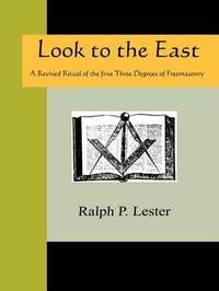Look to the East - A Revised Ritual of the First Three Degrees of Freemasonry by Ralph P. Lester image