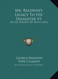 Mr. Baldwin's Legacy to His Daughter V1 Mr. Baldwin's Legacy to His Daughter V1: Or the Divinity of Truth (1811) or the Divinity of Truth (1811) by Cesare Avena De Valdieri