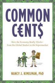 Common Cents: How the Economy Really Works - From the Global Market to the Supermarket by Nancy J Kimelman image
