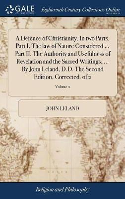 A Defence of Christianity. in Two Parts. Part I. the Law of Nature Considered ... Part II. the Authority and Usefulness of Revelation and the Sacred Writings, ... by John Leland, D.D. the Second Edition, Corrected. of 2; Volume 2 by John Leland image