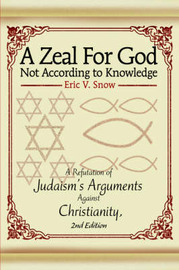 A Zeal for God Not According to Knowledge: A Refutation of Judaism's Arguments Against Christianity, 2nd Edition by Eric V. Snow