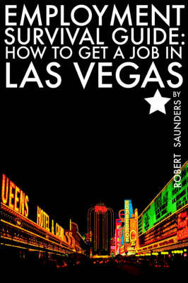 Employment Survival Guide: How to Get a Job in Las Vegas by Robert Saunders, Jr (University of Oxford)