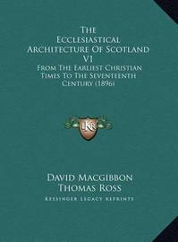 The Ecclesiastical Architecture of Scotland V1 the Ecclesiastical Architecture of Scotland V1: From the Earliest Christian Times to the Seventeenth Centuryfrom the Earliest Christian Times to the Seventeenth Century (1896) (1896) by David MacGibbon