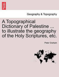 A Topographical Dictionary of Palestine ... to Illustrate the Geography of the Holy Scriptures, Etc. by Peter Graham