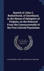 Speech of John C. Rutherfoord, of Goochland, in the House of Delegates of Virginia, on the Removal from the Commonwealth of the Free Colored Population by John C 1825-1866 Rutherfoord