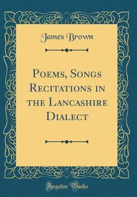 Poems, Songs Recitations in the Lancashire Dialect (Classic Reprint) by James, Brown