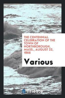 The Centennial Celebration of the Town of Northborough, Mass., August 22, 1866 by Various ~
