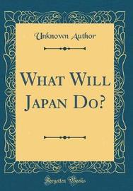 What Will Japan Do? (Classic Reprint) by Unknown Author