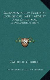 Sacramentarium Ecclesiae Catholicae, Part 1 Advent and Christmas: A Sacramentary (1857) by Catholic Church
