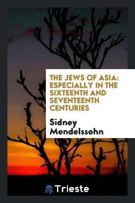 The Jews of Asia, Especially in the Sixteenth and Seventeenth Centuries by Sidney Mendelssohn
