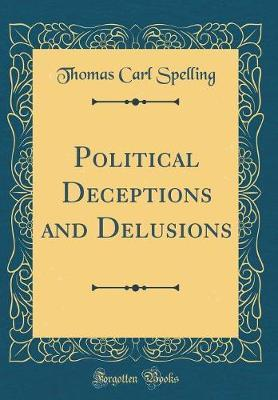 Political Deceptions and Delusions (Classic Reprint) by Thomas Carl Spelling