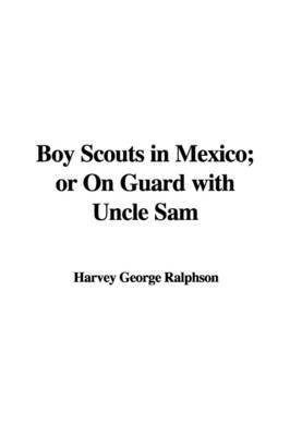Boy Scouts in Mexico; Or on Guard with Uncle Sam by Harvey George Ralphson image