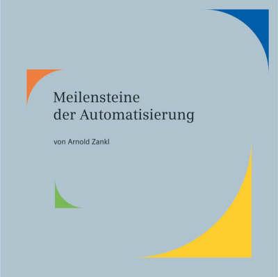 Meilensteine Der Automatisierung: Vom Transistor Zur Digitalen Fabrik by Arnold Zankl