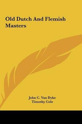 Old Dutch and Flemish Masters Old Dutch and Flemish Masters by John C.Van Dyke
